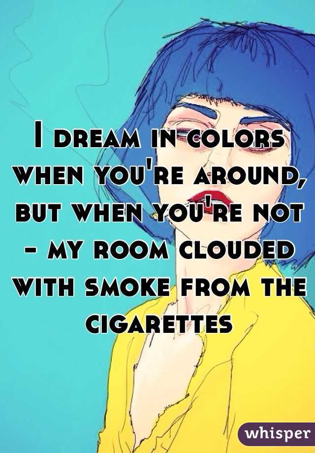 I dream in colors when you're around, but when you're not - my room clouded with smoke from the cigarettes
