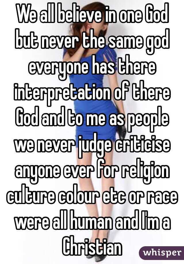 We all believe in one God but never the same god everyone has there interpretation of there God and to me as people we never judge criticise anyone ever for religion culture colour etc or race were all human and I'm a Christian