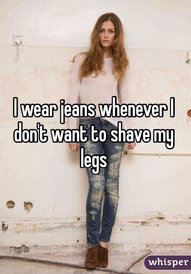I wear jeans whenever I don't want to shave my legs