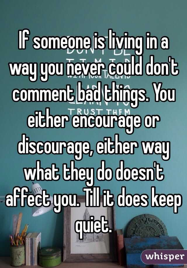 If someone is living in a way you never could don't comment bad things. You either encourage or discourage, either way what they do doesn't affect you. Till it does keep quiet.
