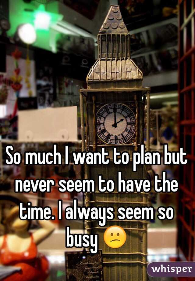 So much I want to plan but never seem to have the time. I always seem so busy 😕