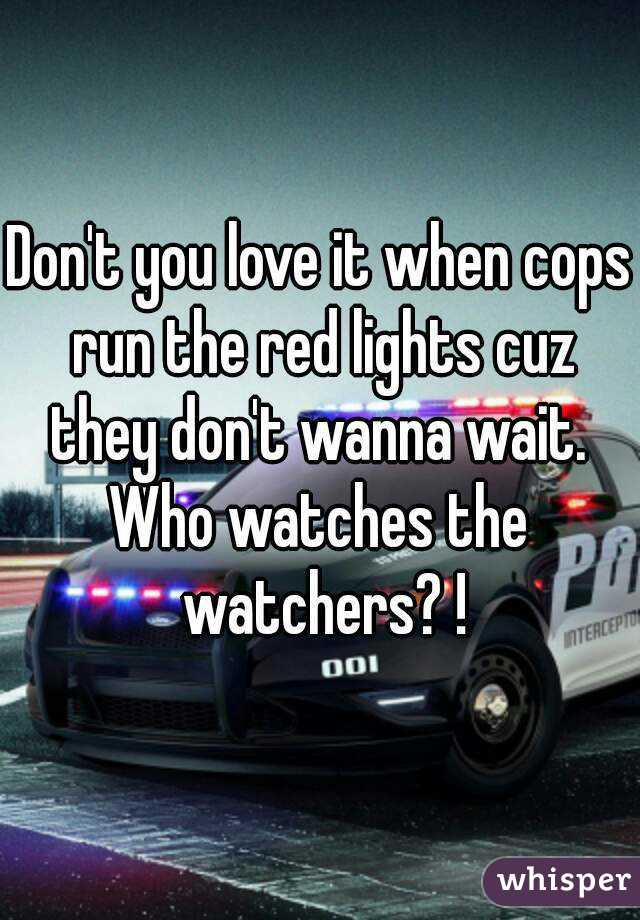 Don't you love it when cops run the red lights cuz they don't wanna wait.  Who watches the watchers? !