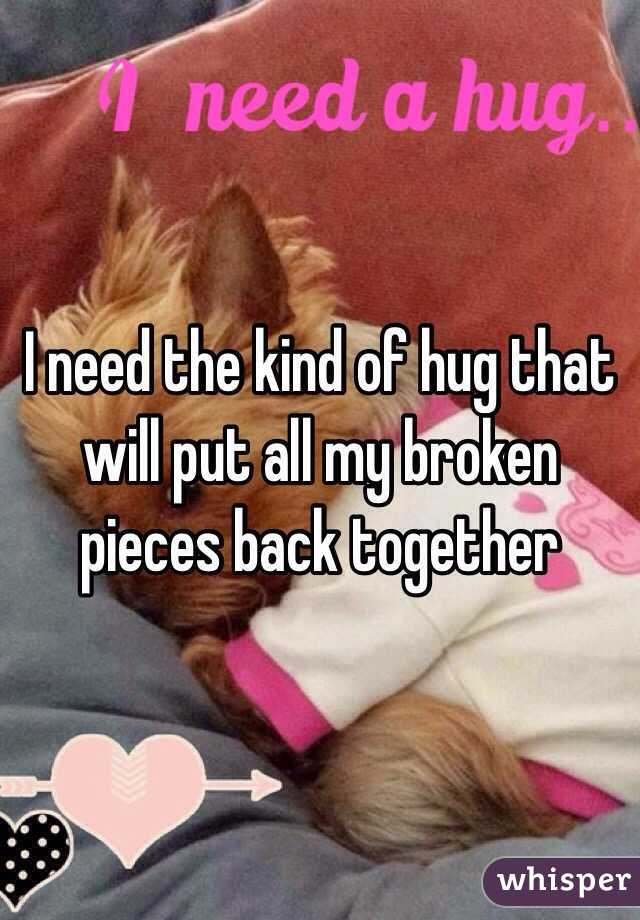 I need the kind of hug that will put all my broken pieces back together