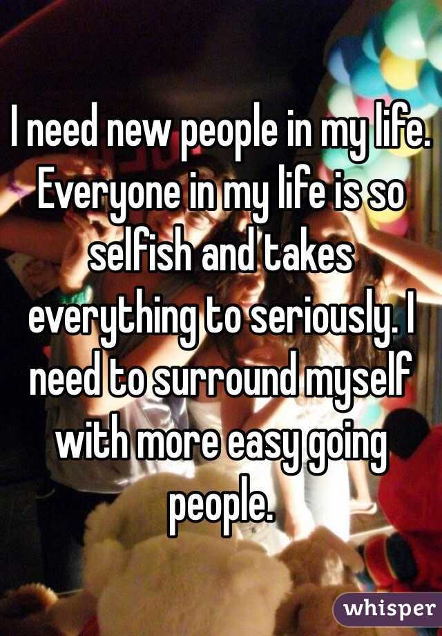 I need new people in my life. Everyone in my life is so selfish and takes everything to seriously. I need to surround myself with more easy going people.