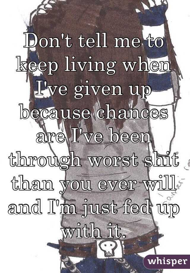 Don't tell me to keep living when I've given up because chances are I've been through worst shit than you ever will and I'm just fed up with it.
