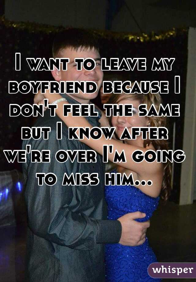 I want to leave my boyfriend because I don't feel the same but I know after we're over I'm going to miss him...