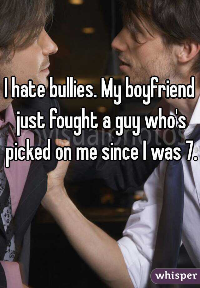 I hate bullies. My boyfriend just fought a guy who's picked on me since I was 7.
