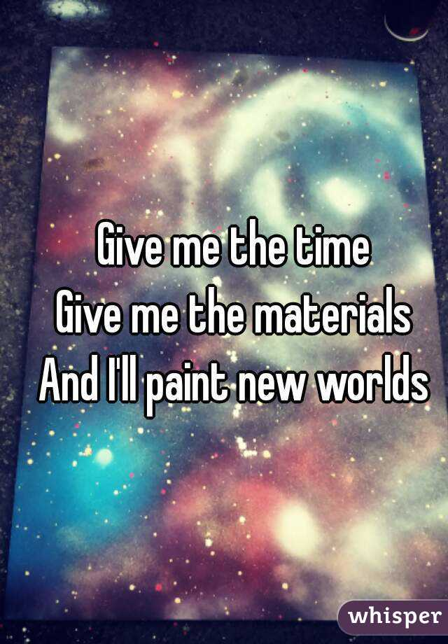 Give me the time Give me the materials And I'll paint new worlds