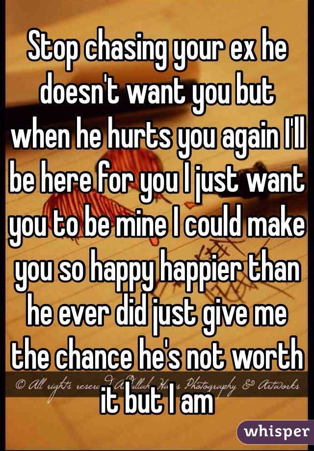 Stop chasing your ex he doesn't want you but when he hurts you again I'll be here for you I just want you to be mine I could make you so happy happier than he ever did just give me the chance he's not worth it but I am