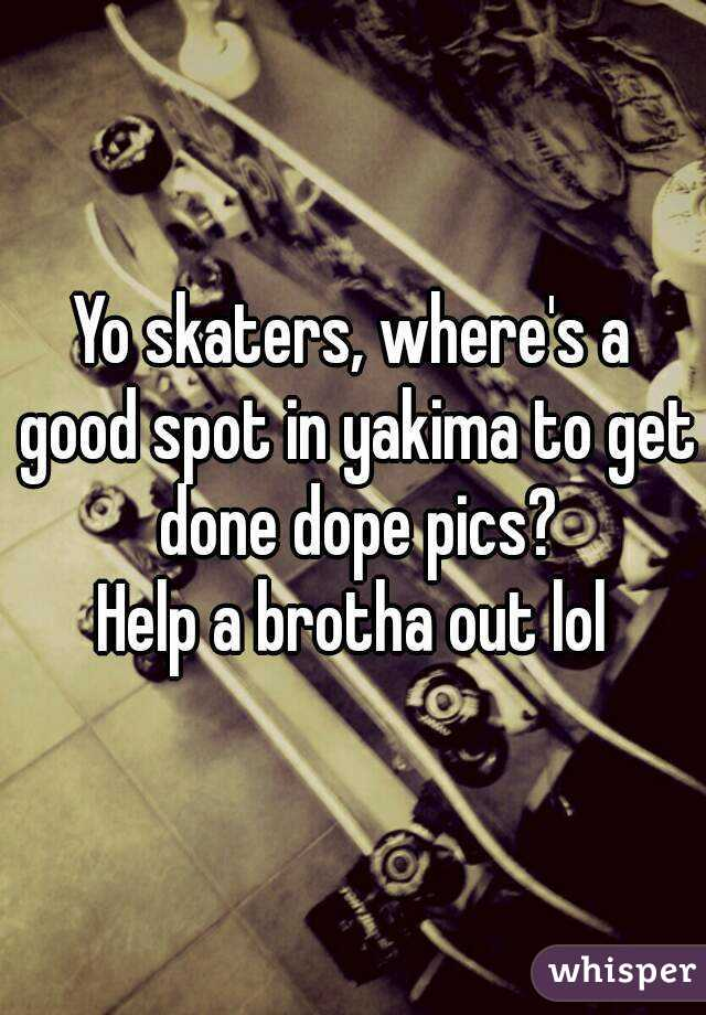 Yo skaters, where's a good spot in yakima to get done dope pics? Help a brotha out lol