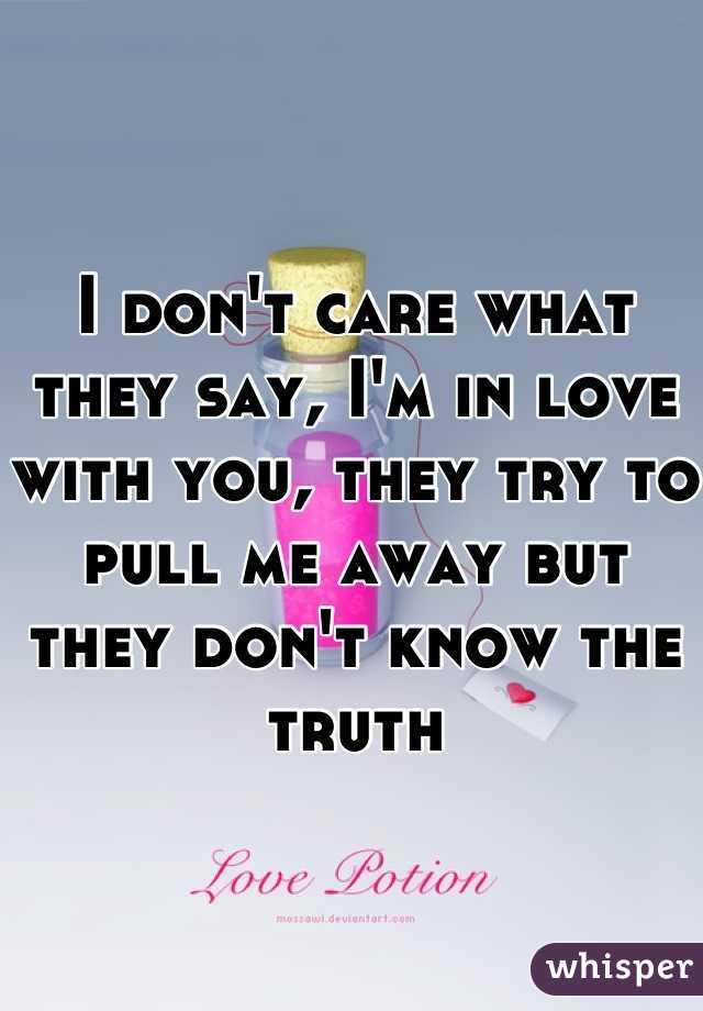 I don't care what they say, I'm in love with you, they try to pull me away but they don't know the truth