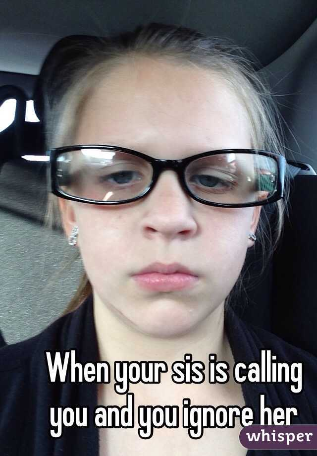 When your sis is calling you and you ignore her