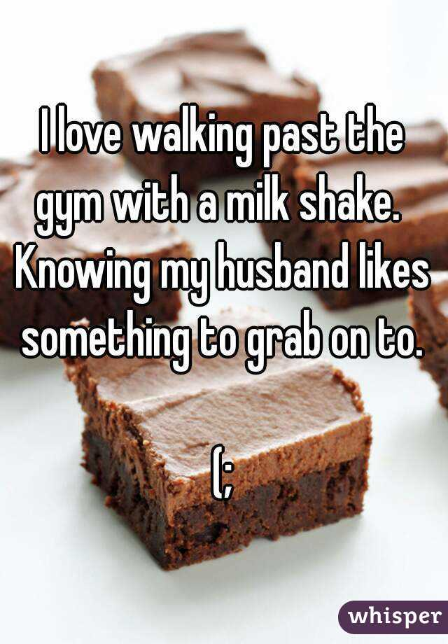 I love walking past the gym with a milk shake.   Knowing my husband likes something to grab on to.   (;