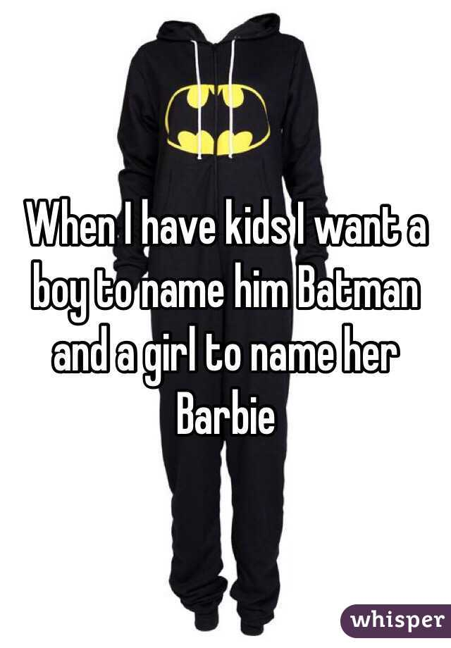 When I have kids I want a boy to name him Batman and a girl to name her Barbie