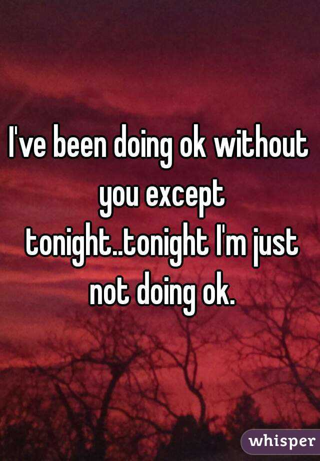 I've been doing ok without you except tonight..tonight I'm just not doing ok.