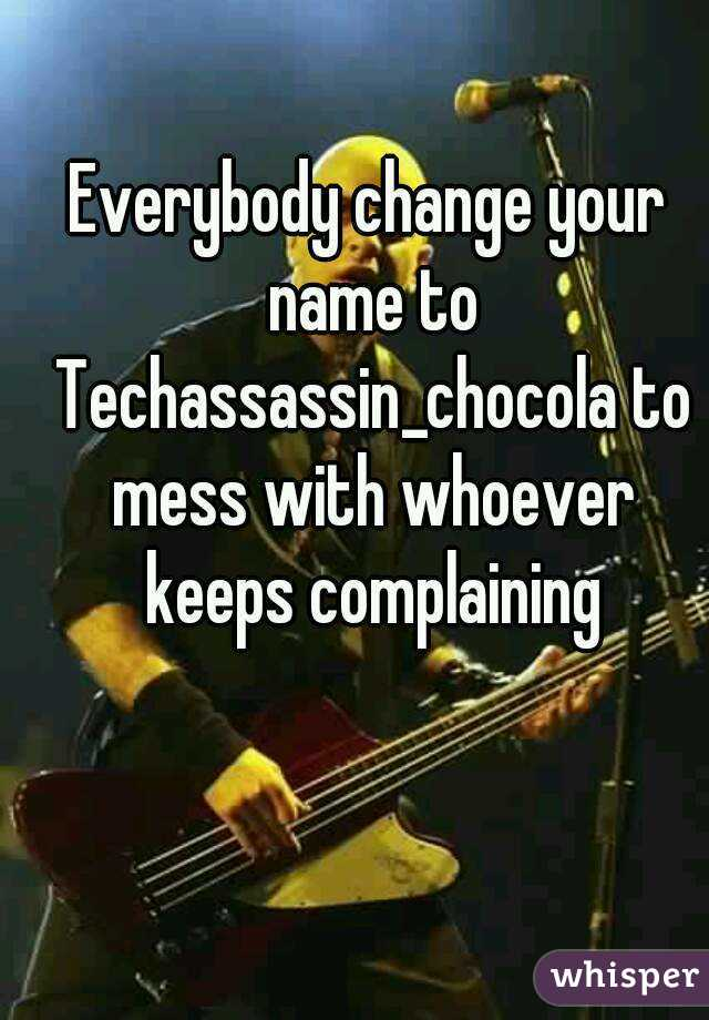 Everybody change your name to Techassassin_chocola to mess with whoever keeps complaining