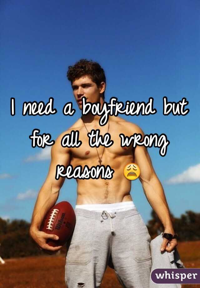 I need a boyfriend but for all the wrong reasons 😩
