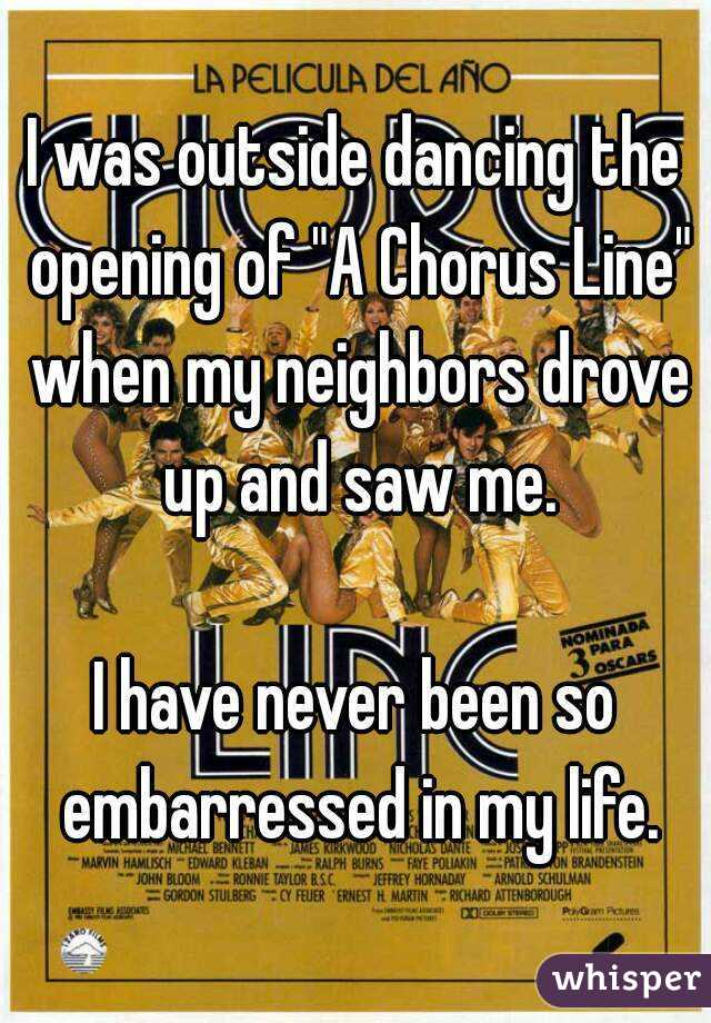 """I was outside dancing the opening of """"A Chorus Line"""" when my neighbors drove up and saw me.  I have never been so embarressed in my life."""