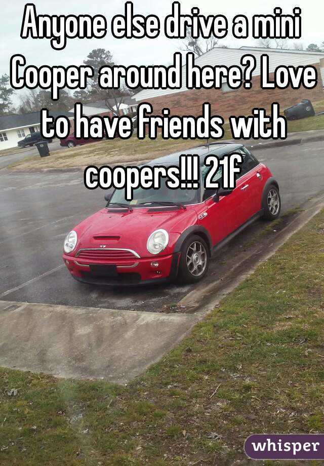 Anyone else drive a mini Cooper around here? Love to have friends with coopers!!! 21f