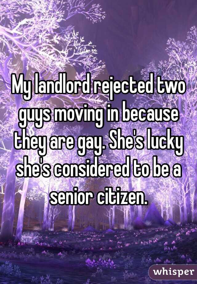 My landlord rejected two guys moving in because they are gay. She's lucky she's considered to be a senior citizen.