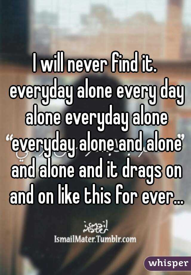 I will never find it. everyday alone every day alone everyday alone everyday alone and alone and alone and it drags on and on like this for ever...