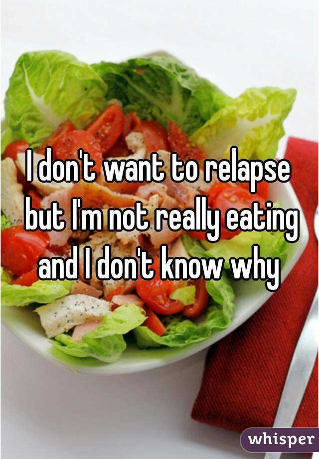 I don't want to relapse but I'm not really eating and I don't know why