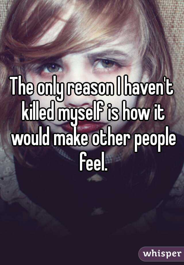 The only reason I haven't killed myself is how it would make other people feel.