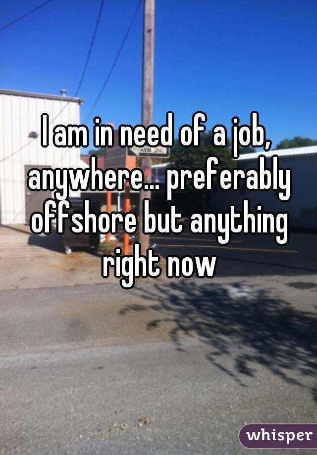 I am in need of a job, anywhere... preferably offshore but anything right now