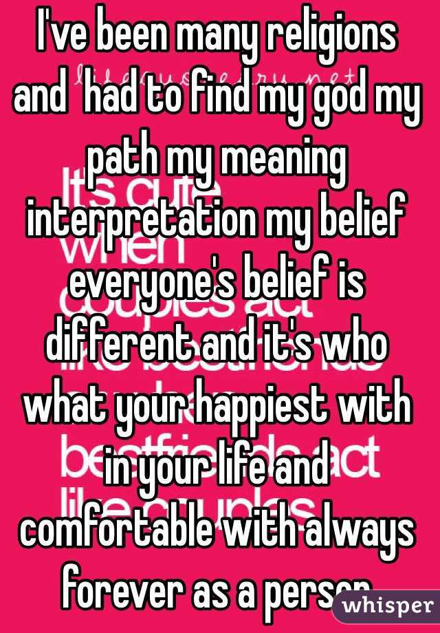 I've been many religions and  had to find my god my path my meaning interpretation my belief everyone's belief is different and it's who what your happiest with in your life and comfortable with always forever as a person
