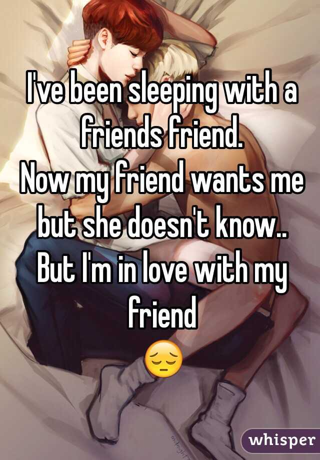 I've been sleeping with a friends friend.  Now my friend wants me but she doesn't know.. But I'm in love with my friend  😔