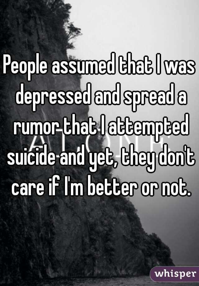 People assumed that I was depressed and spread a rumor that I attempted suicide and yet, they don't care if I'm better or not.