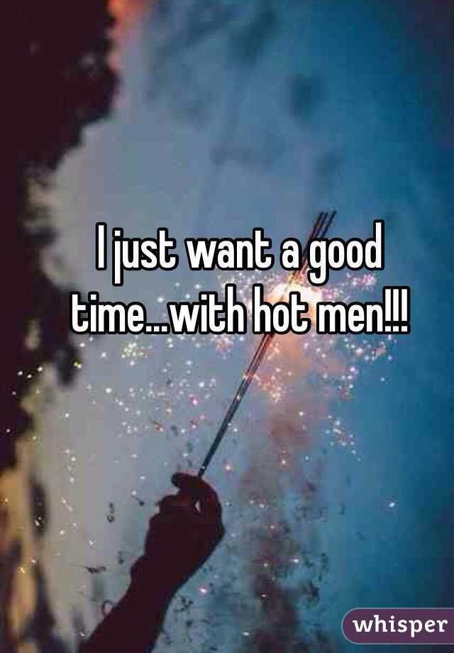 I just want a good time...with hot men!!!
