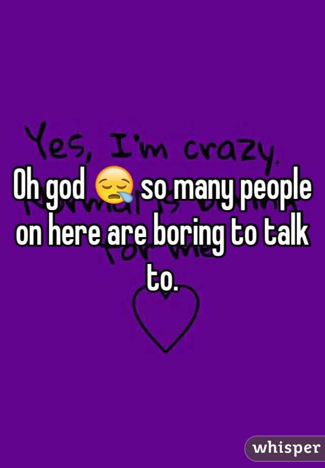 Oh god 😪 so many people on here are boring to talk to.