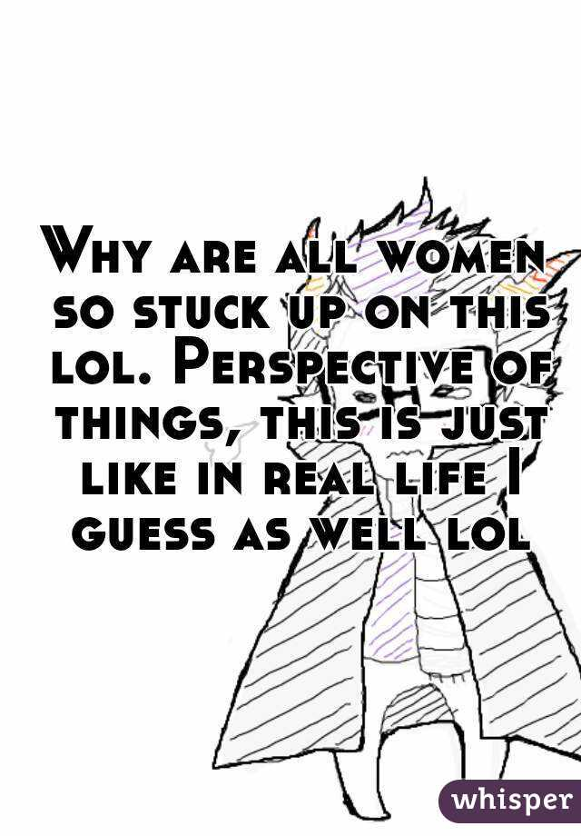 Why are all women so stuck up on this lol. Perspective of things, this is just like in real life I guess as well lol