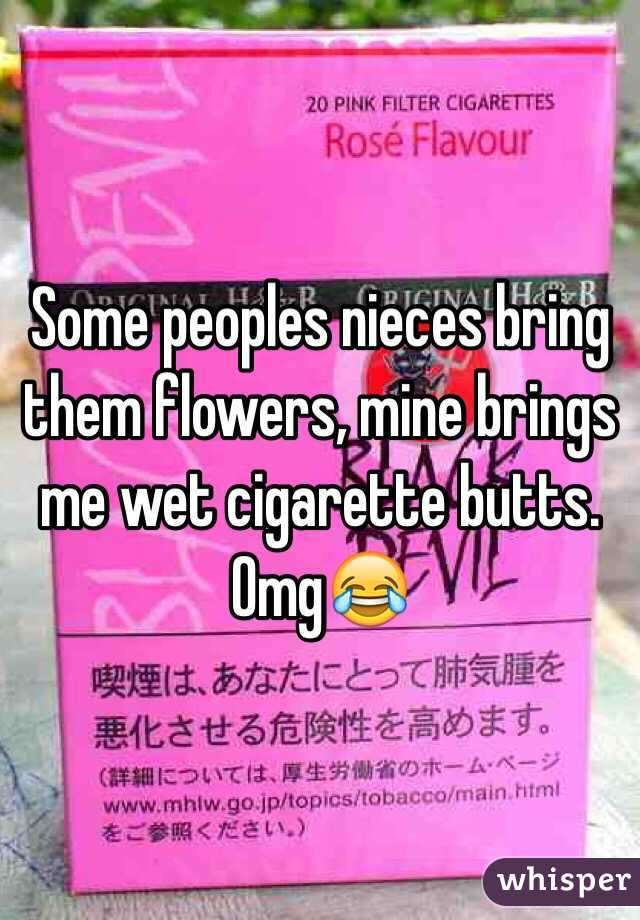 Some peoples nieces bring them flowers, mine brings me wet cigarette butts. Omg😂