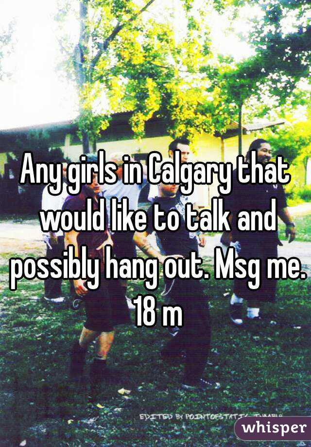 Any girls in Calgary that would like to talk and possibly hang out. Msg me. 18 m
