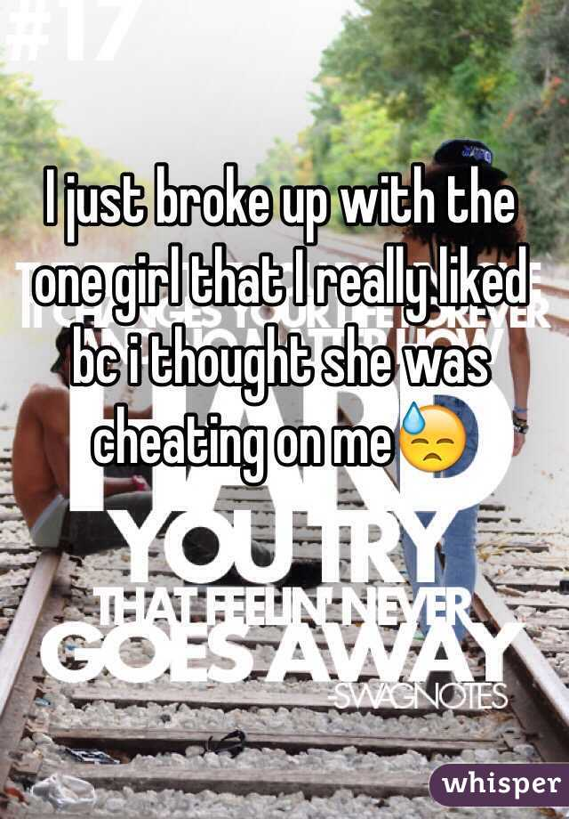 I just broke up with the one girl that I really liked bc i thought she was cheating on me😓