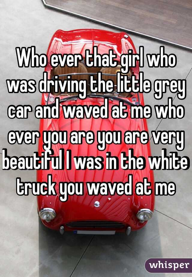 Who ever that girl who was driving the little grey car and waved at me who ever you are you are very beautiful I was in the white truck you waved at me