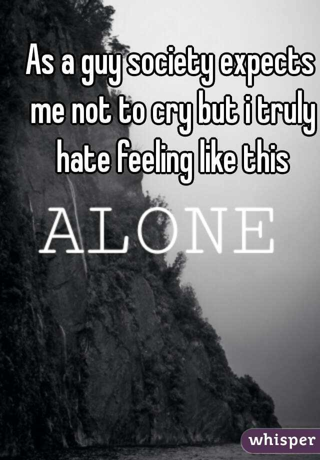 As a guy society expects me not to cry but i truly hate feeling like this