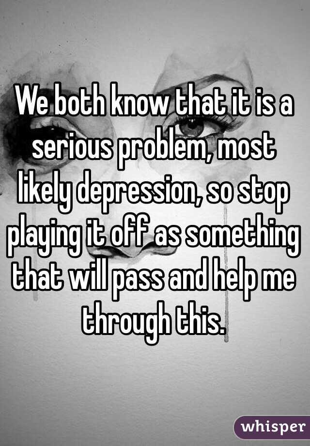 We both know that it is a serious problem, most likely depression, so stop playing it off as something that will pass and help me through this.