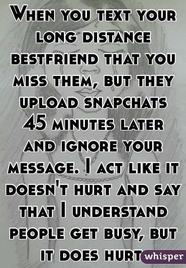 When you text your long distance bestfriend that you miss them, but they upload snapchats 45 minutes later and ignore your message. I act like it doesn't hurt and say that I understand people get busy, but it does hurt.
