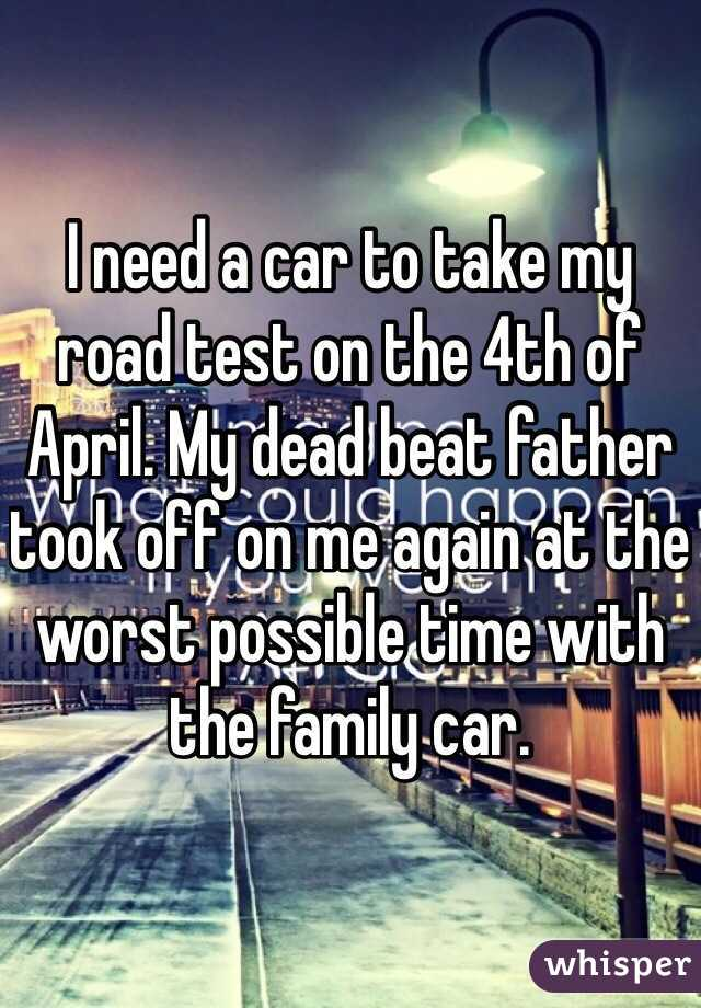 I need a car to take my road test on the 4th of April. My dead beat father took off on me again at the worst possible time with the family car.