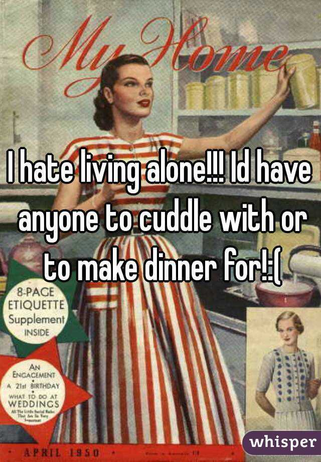 I hate living alone!!! Id have anyone to cuddle with or to make dinner for!:(