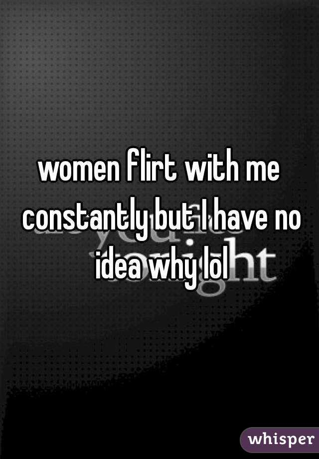 women flirt with me constantly but I have no idea why lol