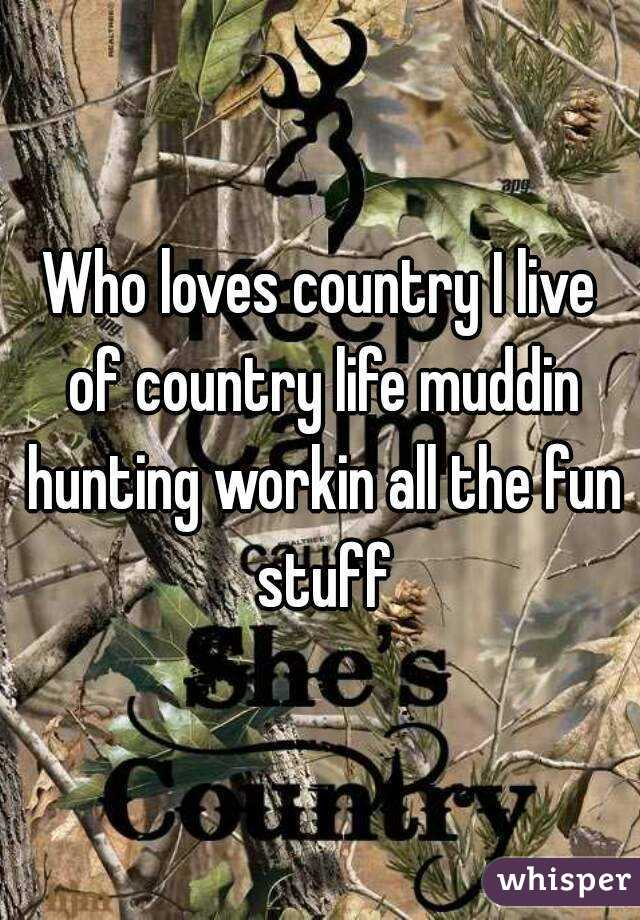 Who loves country I live of country life muddin hunting workin all the fun stuff