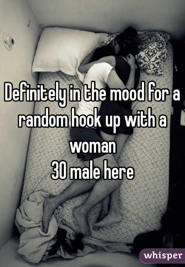 Definitely in the mood for a random hook up with a woman 30 male here