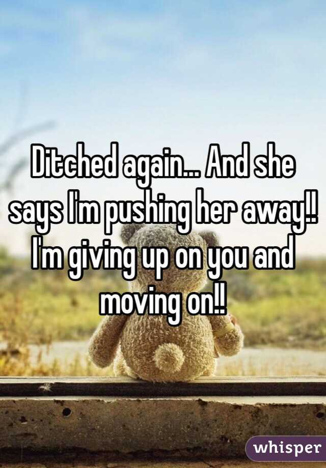 Ditched again... And she says I'm pushing her away!! I'm giving up on you and moving on!!