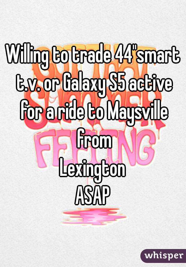 """Willing to trade 44""""smart t.v. or Galaxy S5 active for a ride to Maysville from Lexington ASAP"""