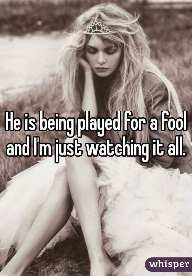 He is being played for a fool and I'm just watching it all.