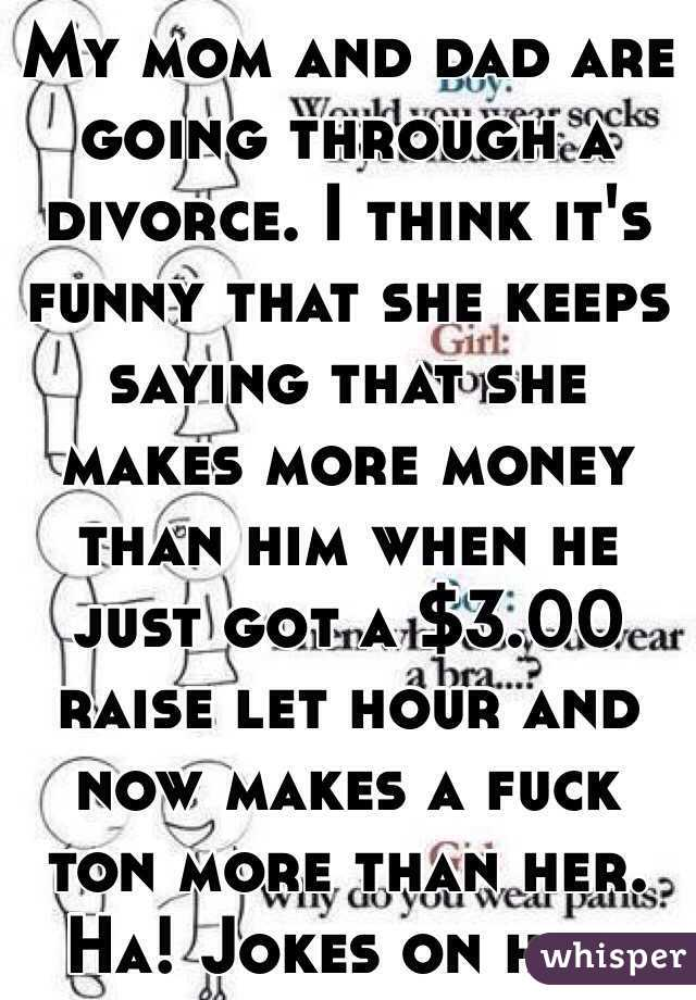 My mom and dad are going through a divorce. I think it's funny that she keeps saying that she makes more money than him when he just got a $3.00 raise let hour and now makes a fuck ton more than her. Ha! Jokes on her.